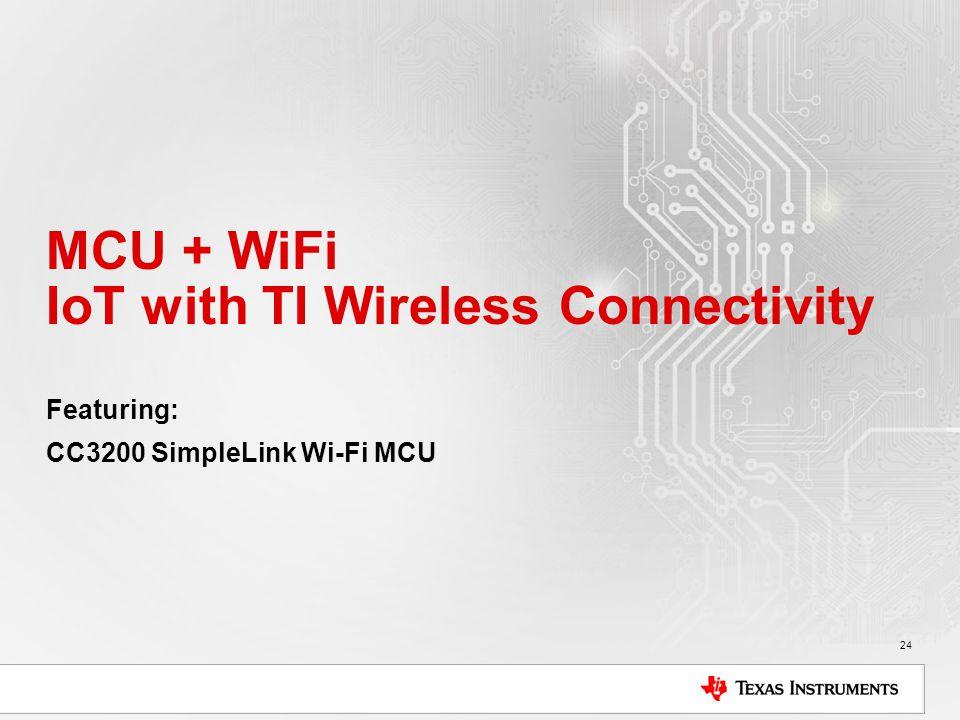 MCU + WiFi IoT with TI Wireless Connectivity Featuring: CC3200 SimpleLink Wi-Fi MCU 24