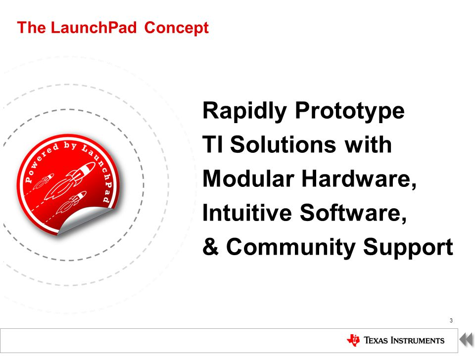 TI Confidential – NDA Restrictions The LaunchPad Concept 3 Rapidly Prototype TI Solutions with Modular Hardware, Intuitive Software, & Community Suppo