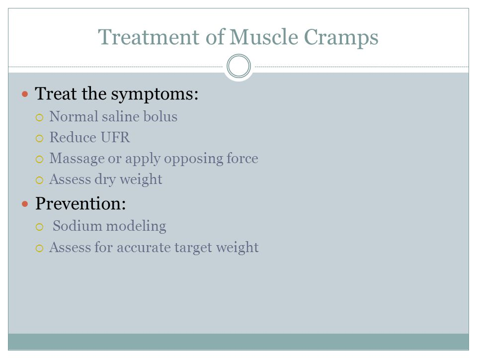Treatment of Muscle Cramps Treat the symptoms:  Normal saline bolus  Reduce UFR  Massage or apply opposing force  Assess dry weight Prevention:  Sodium modeling  Assess for accurate target weight