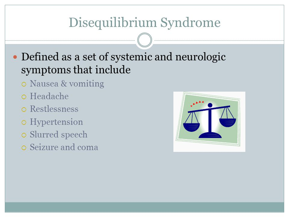Disequilibrium Syndrome Defined as a set of systemic and neurologic symptoms that include  Nausea & vomiting  Headache  Restlessness  Hypertension  Slurred speech  Seizure and coma