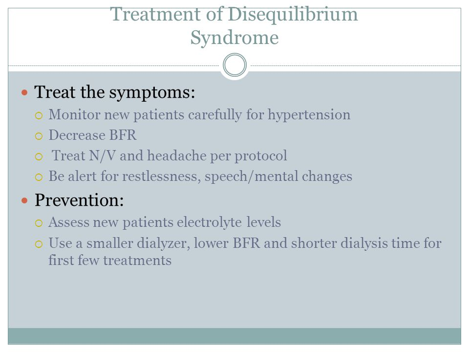 Treatment of Disequilibrium Syndrome Treat the symptoms:  Monitor new patients carefully for hypertension  Decrease BFR  Treat N/V and headache per protocol  Be alert for restlessness, speech/mental changes Prevention:  Assess new patients electrolyte levels  Use a smaller dialyzer, lower BFR and shorter dialysis time for first few treatments