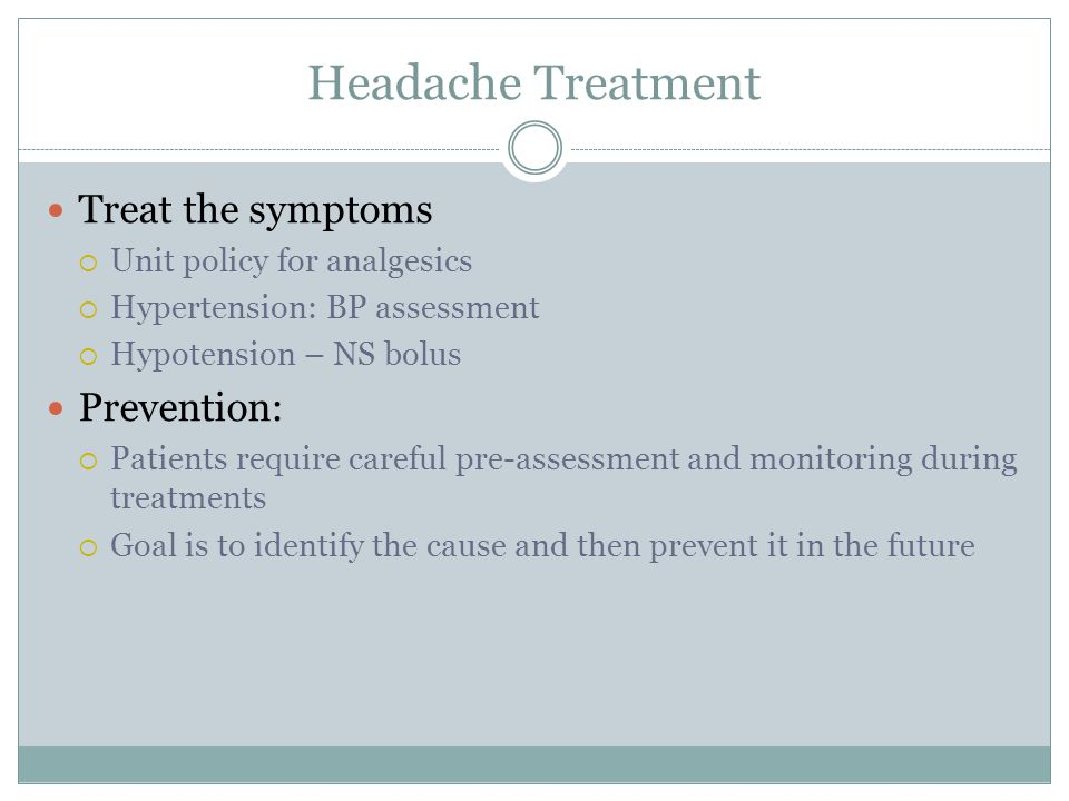 Headache Treatment Treat the symptoms  Unit policy for analgesics  Hypertension: BP assessment  Hypotension – NS bolus Prevention:  Patients require careful pre-assessment and monitoring during treatments  Goal is to identify the cause and then prevent it in the future