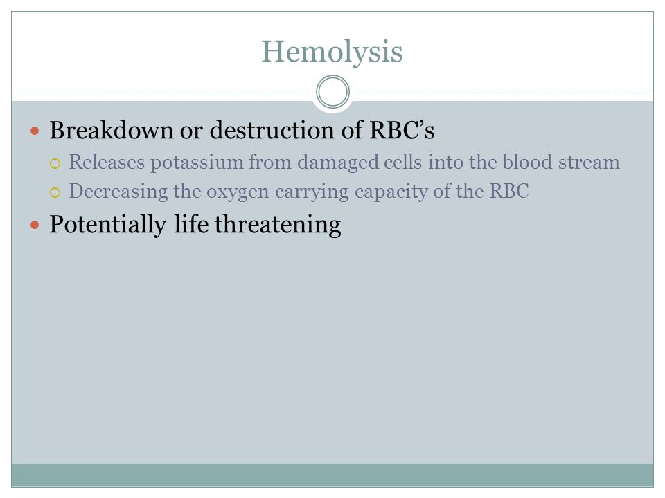Hemolysis Breakdown or destruction of RBC's  Releases potassium from damaged cells into the blood stream  Decreasing the oxygen carrying capacity of the RBC Potentially life threatening