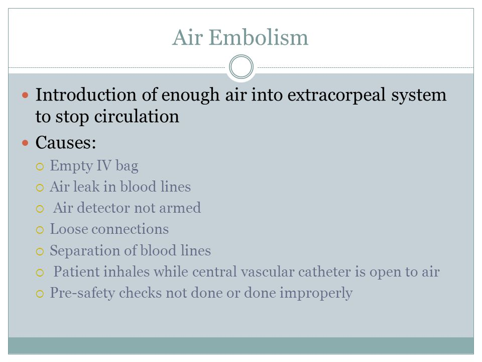 Air Embolism Introduction of enough air into extracorpeal system to stop circulation Causes:  Empty IV bag  Air leak in blood lines  Air detector not armed  Loose connections  Separation of blood lines  Patient inhales while central vascular catheter is open to air  Pre-safety checks not done or done improperly