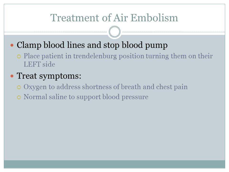 Treatment of Air Embolism Clamp blood lines and stop blood pump  Place patient in trendelenburg position turning them on their LEFT side Treat symptoms:  Oxygen to address shortness of breath and chest pain  Normal saline to support blood pressure