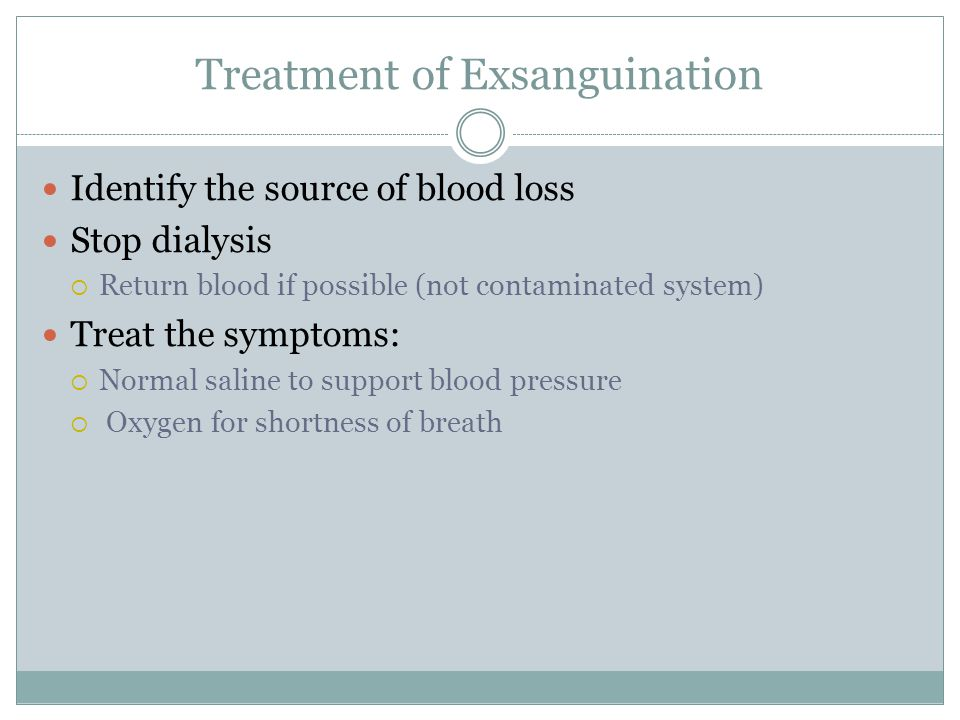 Treatment of Exsanguination Identify the source of blood loss Stop dialysis  Return blood if possible (not contaminated system) Treat the symptoms:  Normal saline to support blood pressure  Oxygen for shortness of breath