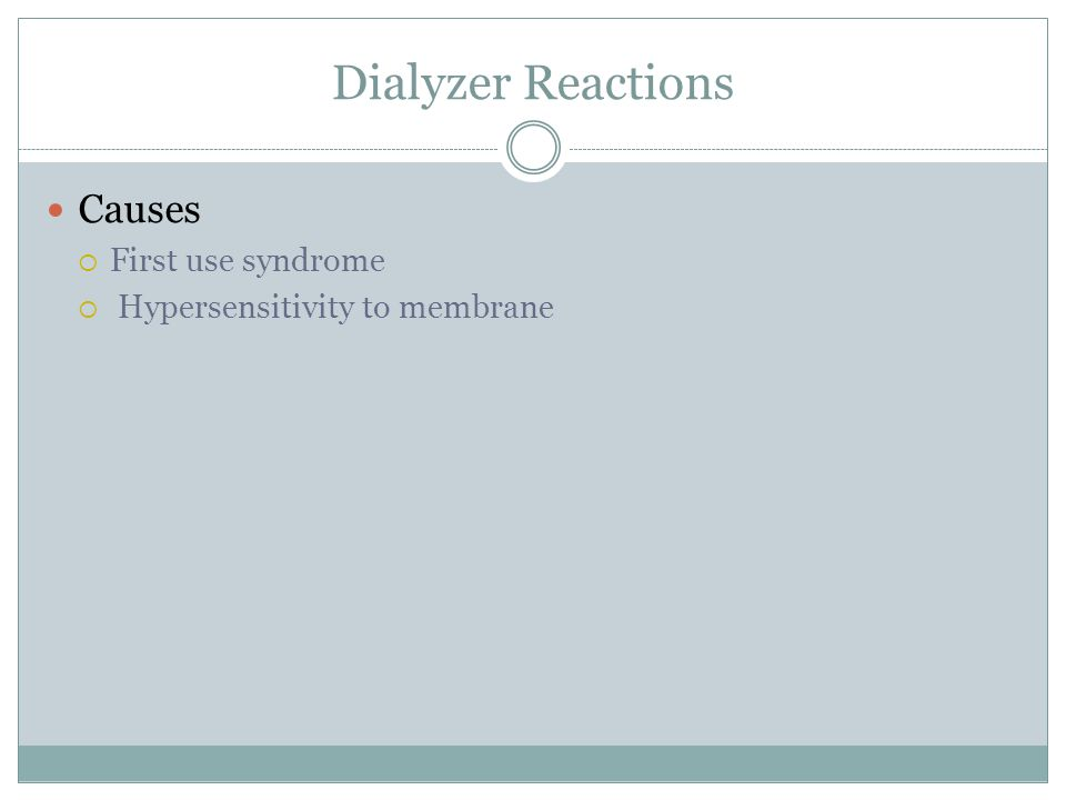 Dialyzer Reactions Causes  First use syndrome  Hypersensitivity to membrane