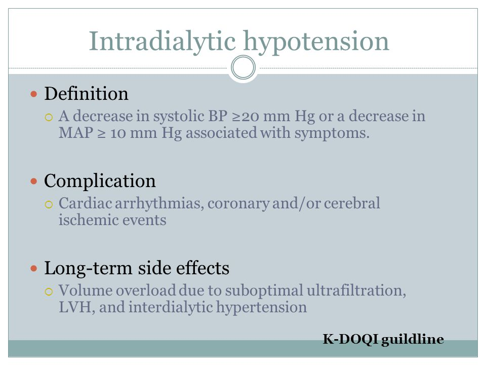 Intradialytic hypotension Definition  A decrease in systolic BP ≥20 mm Hg or a decrease in MAP ≥ 10 mm Hg associated with symptoms.