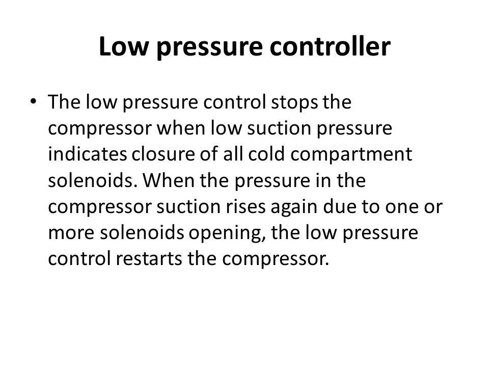 Low pressure controller The low pressure control stops the compressor when low suction pressure indicates closure of all cold compartment solenoids. W