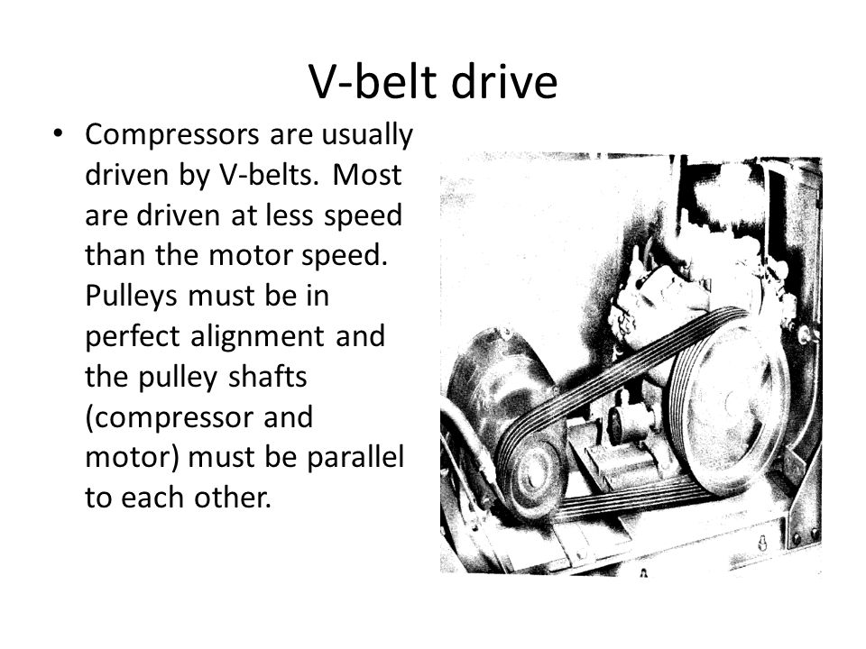 V-belt drive Compressors are usually driven by V-belts. Most are driven at less speed than the motor speed. Pulleys must be in perfect alignment and t