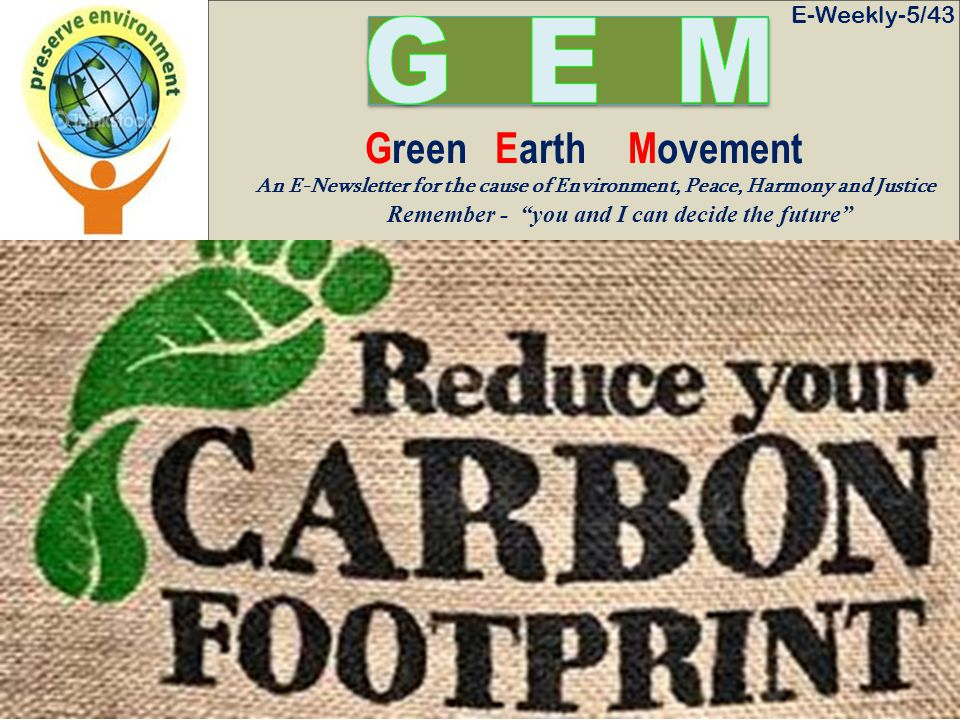 E-Weekly-5/43 Green Earth Movement An E-Newsletter for the cause of Environment, Peace, Harmony and Justice Remember - you and I can decide the future