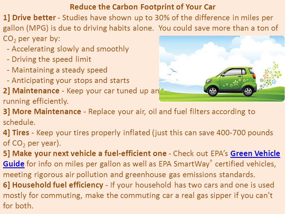 Reduce the Carbon Footprint of Your Car 1] Drive better - Studies have shown up to 30% of the difference in miles per gallon (MPG) is due to driving habits alone.