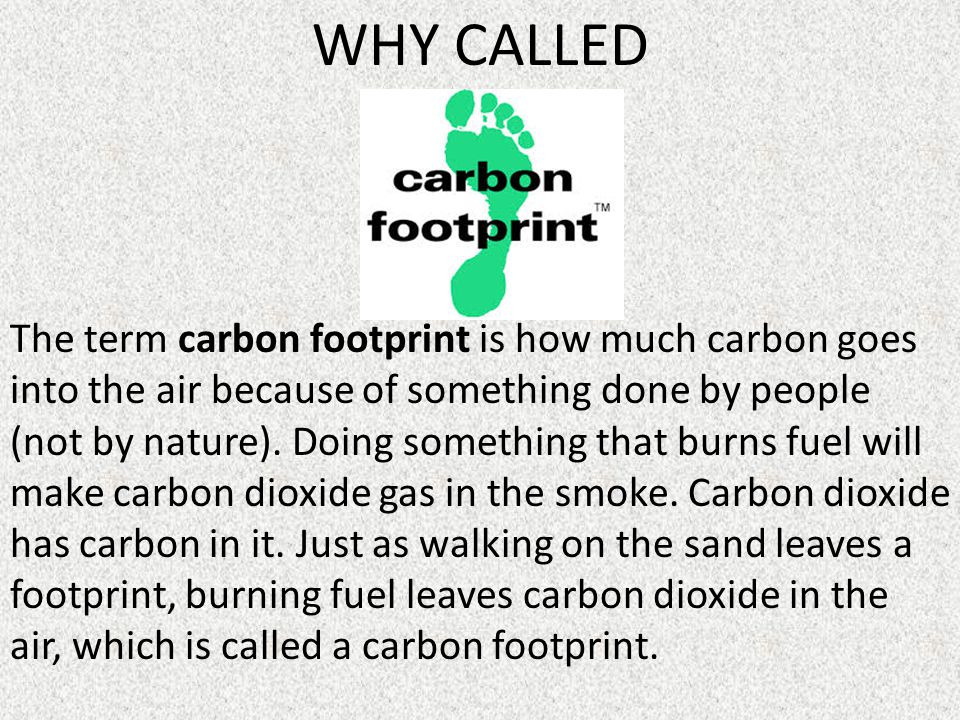 WHY CALLED The term carbon footprint is how much carbon goes into the air because of something done by people (not by nature).