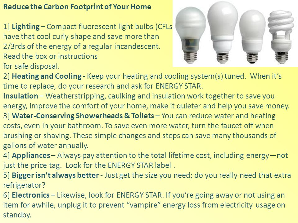 Reduce the Carbon Footprint of Your Home 1] Lighting – Compact fluorescent light bulbs (CFLs) have that cool curly shape and save more than 2/3rds of the energy of a regular incandescent.