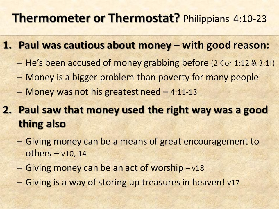 1.Paul was cautious about money 1.Paul was cautious about money – with good reason: – He's been accused of money grabbing before (2 Cor 1:12 & 3:1f) – Money is a bigger problem than poverty for many people – Money was not his greatest need – 4:11-13 2.Paul saw that money used the right way was a good thing also – Giving money can be a means of great encouragement to others – v10, 14 – Giving money can be an act of worship – v18 – Giving is a way of storing up treasures in heaven.