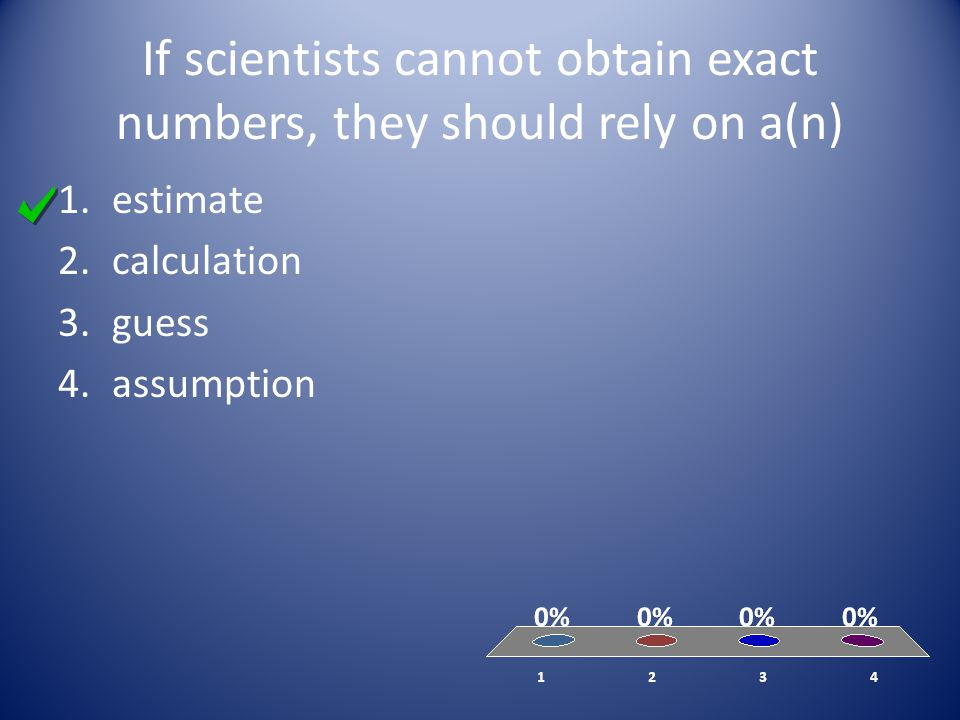 If scientists cannot obtain exact numbers, they should rely on a(n) 1.estimate 2.calculation 3.guess 4.assumption