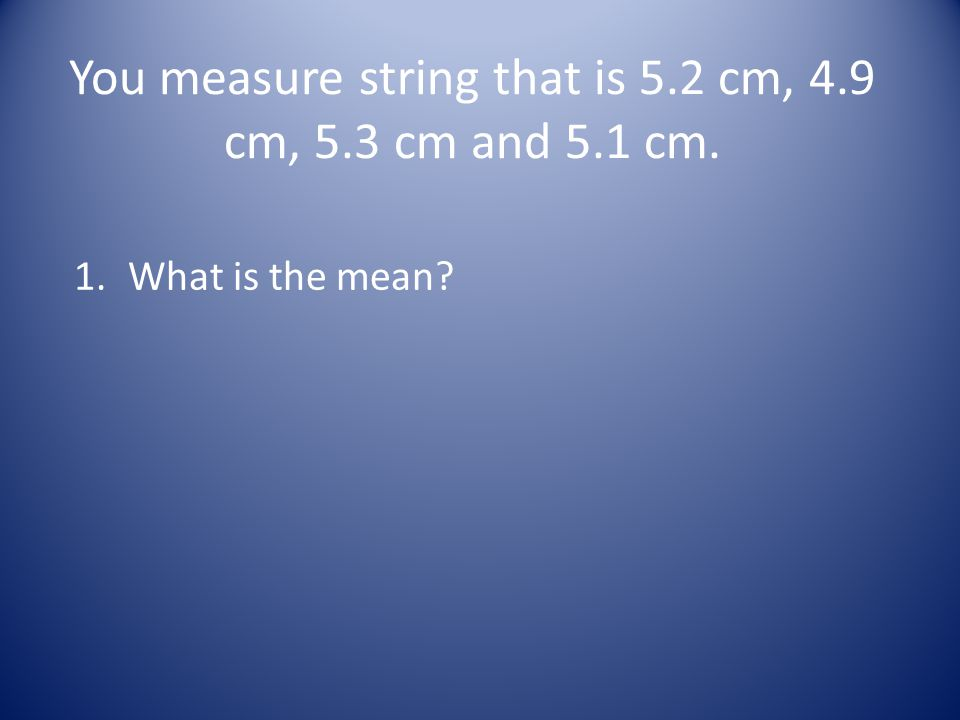 You measure string that is 5.2 cm, 4.9 cm, 5.3 cm and 5.1 cm. 1.What is the mean?