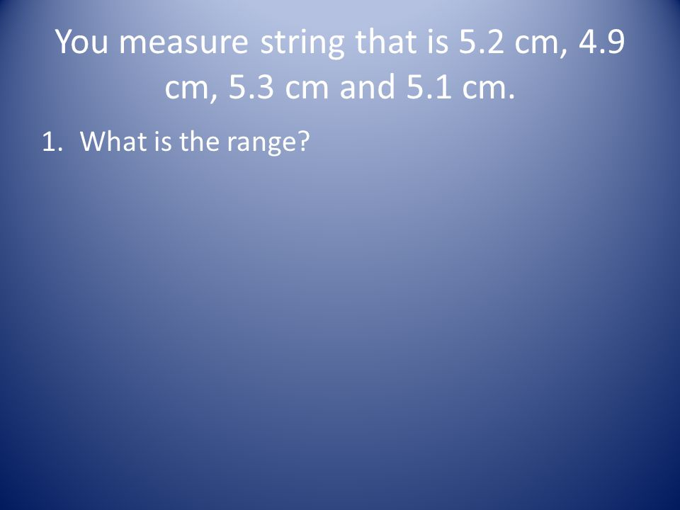 You measure string that is 5.2 cm, 4.9 cm, 5.3 cm and 5.1 cm. 1.What is the range?