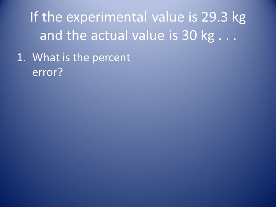If the experimental value is 29.3 kg and the actual value is 30 kg... 1.What is the percent error?