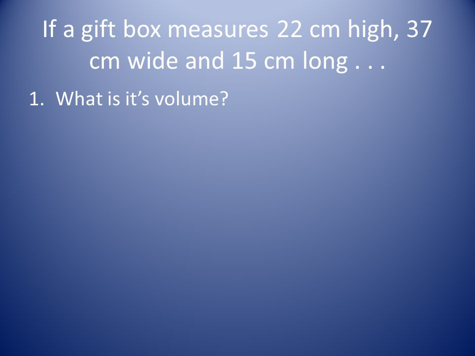 If a gift box measures 22 cm high, 37 cm wide and 15 cm long... 1.What is it's volume?