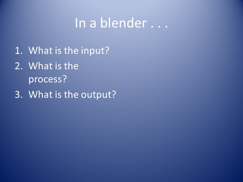In a blender... 1.What is the input? 2.What is the process? 3.What is the output?