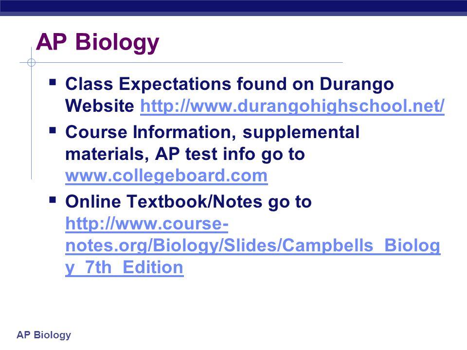 AP Biology  Class Expectations found on Durango Website http://www.durangohighschool.net/http://www.durangohighschool.net/  Course Information, supplemental materials, AP test info go to www.collegeboard.com www.collegeboard.com  Online Textbook/Notes go to http://www.course- notes.org/Biology/Slides/Campbells_Biolog y_7th_Edition http://www.course- notes.org/Biology/Slides/Campbells_Biolog y_7th_Edition