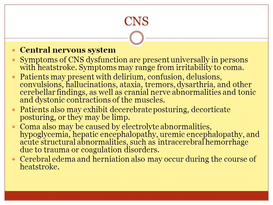 CNS Central nervous system Symptoms of CNS dysfunction are present universally in persons with heatstroke. Symptoms may range from irritability to com