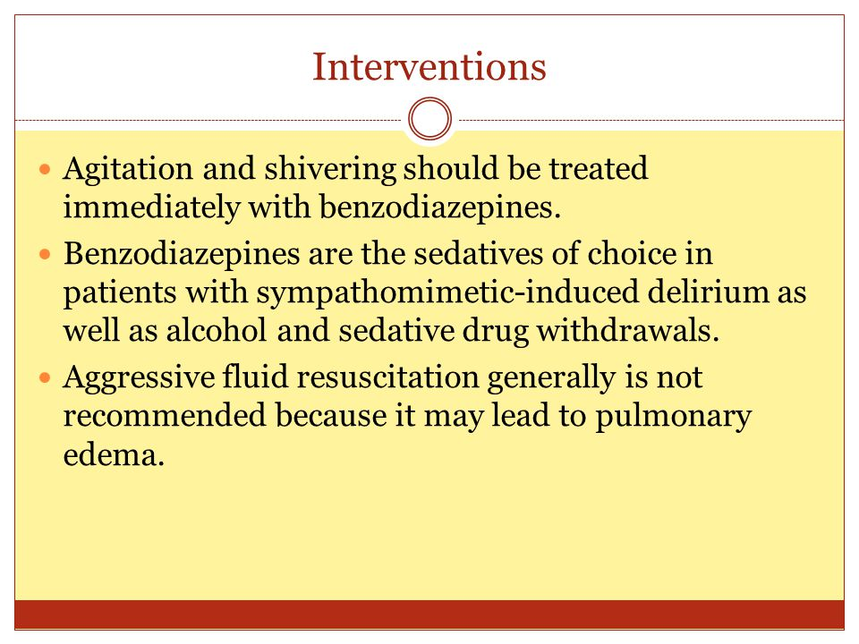 Interventions Agitation and shivering should be treated immediately with benzodiazepines. Benzodiazepines are the sedatives of choice in patients with