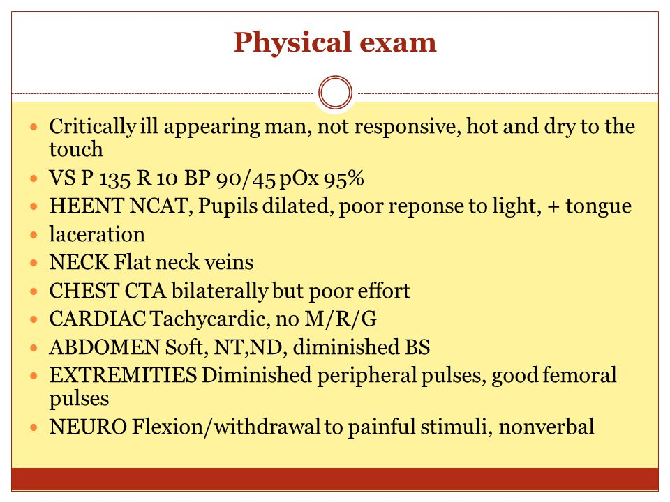 Physical exam Critically ill appearing man, not responsive, hot and dry to the touch VS P 135 R 10 BP 90/45 pOx 95% HEENT NCAT, Pupils dilated, poor r