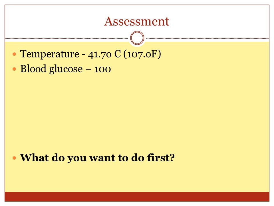 Assessment Temperature - 41.7o C (107.oF) Blood glucose – 100 What do you want to do first?
