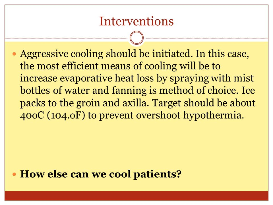 Interventions Cooling blanket (but this will inhibit evaporation) Bladder irrigation Bath immersion (if for some reason cannot perform evaporation) Gastric lavage (must have protected airway) Peritoneal lavage (very invasive) Pleural lavage (very invasive)