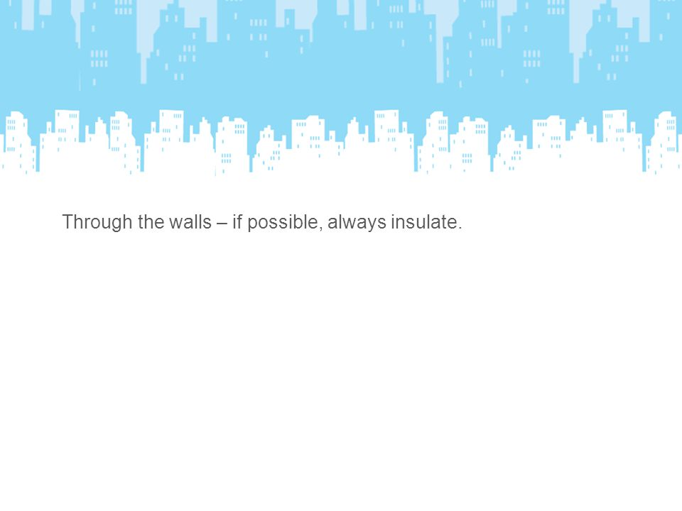 Through the walls – if possible, always insulate.