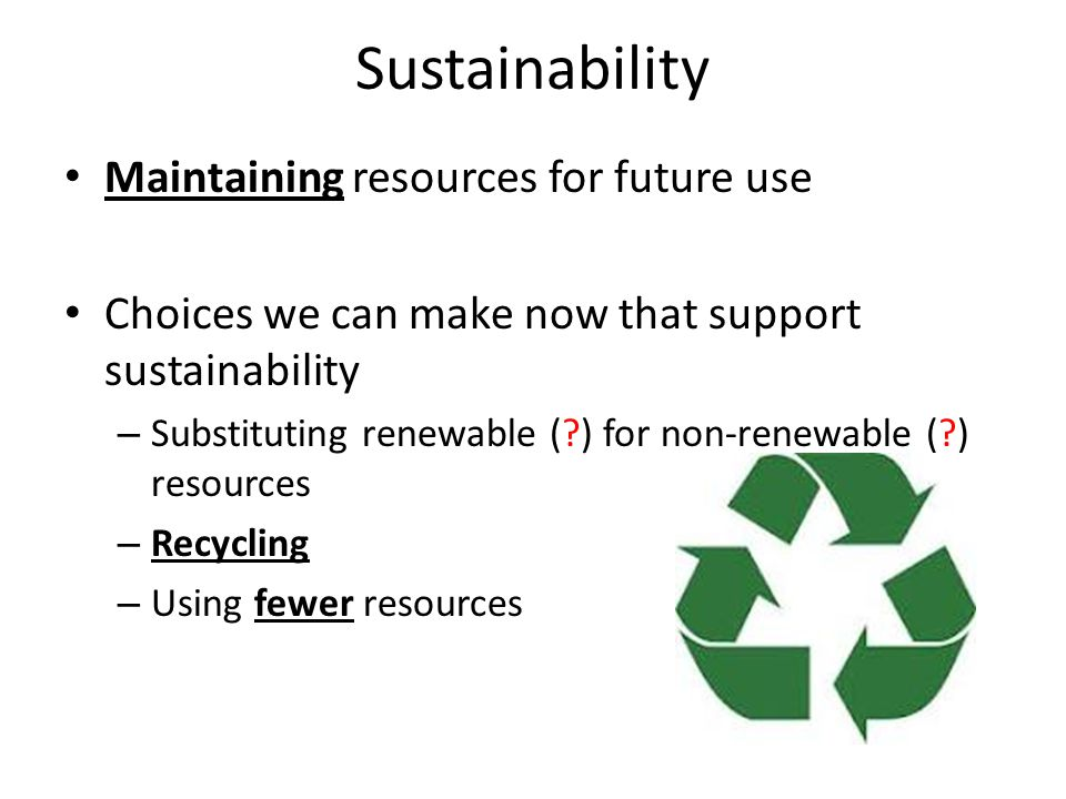 Sustainability Maintaining resources for future use Choices we can make now that support sustainability – Substituting renewable ( ) for non-renewable ( ) resources – Recycling – Using fewer resources