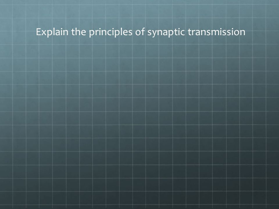 Explain the principles of synaptic transmission