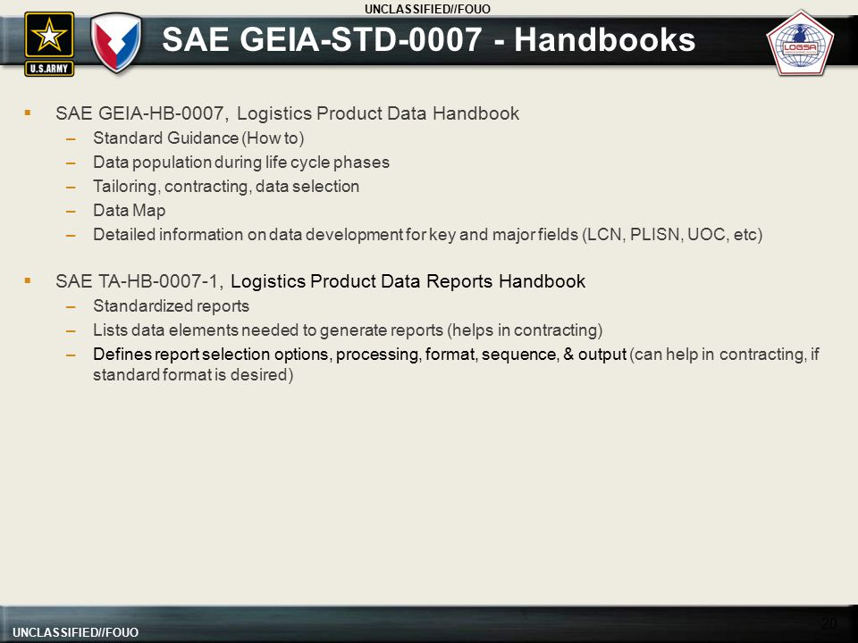 UNCLASSIFIED//FOUO SAE GEIA-STD-0007 - Handbooks 20  SAE GEIA-HB-0007, Logistics Product Data Handbook –Standard Guidance (How to) –Data population d