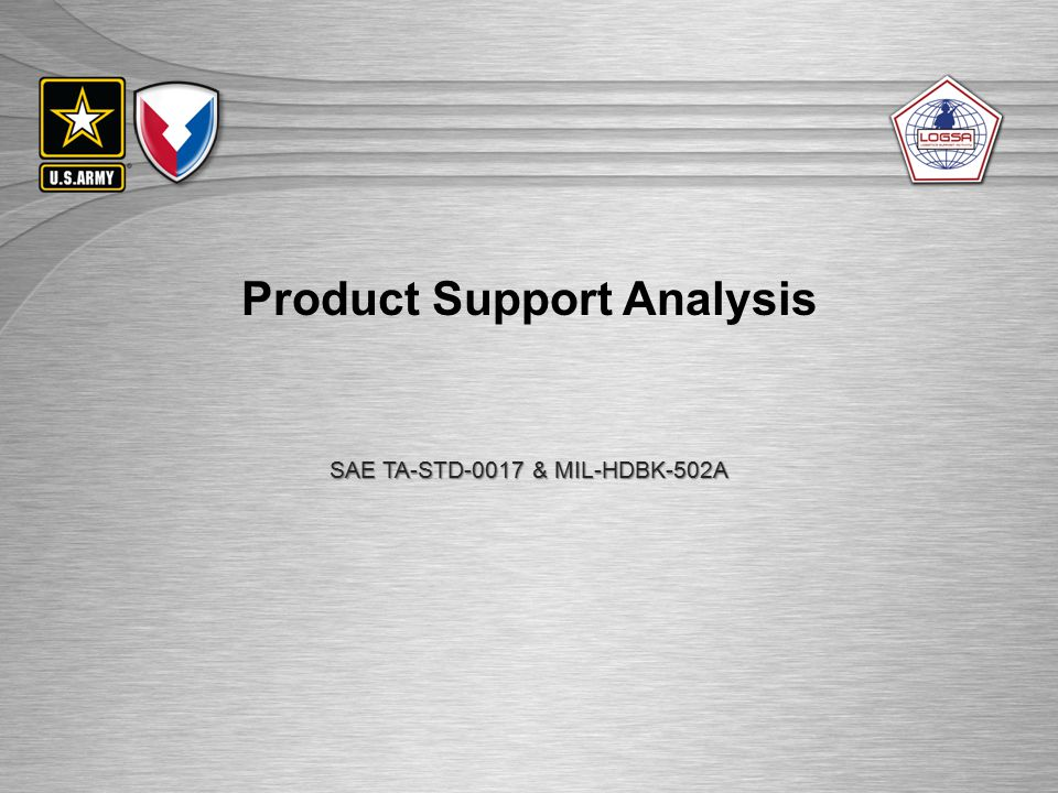 UNCLASSIFIED//FOUO Product Support Analysis – P&D / O&S Phase 17 Support System Standardization 5 5 Tradeoff Analysis New/critical Support Tradeoffs Design/Support Tradeoffs Job/Duty Tradeoffs Level of Repair Analysis BCS/New Product Tradeoffs Energy Tradeoffs Damage/Repair Tradeoffs Operational Suitability Test, Evaluation, Verification, and Validation Support System Alternatives 10 Key Performance Parameters 8.5 C C Sustaining System Support User FeedbackLifetime Support Task Analysis Product Support Package Test Objectives/ Resources Conduct Tests Analyze Test Results Functional Requirements 12 9 9 17 Early Distribution Analysis Disposal Analysis DMSMS/ Obsolescence Field Feedback 13 14 15 16 17 11 Final Product Baseline