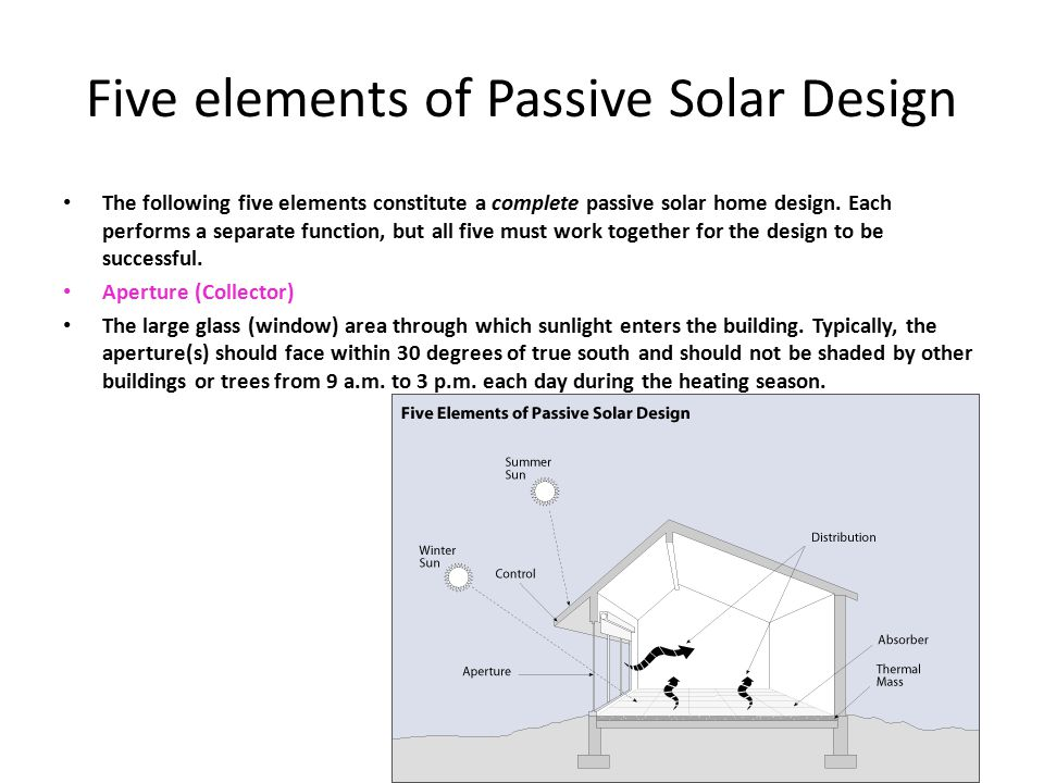 Five elements of Passive Solar Design The following five elements constitute a complete passive solar home design. Each performs a separate function,