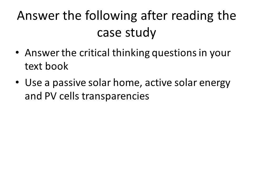 Answer the following after reading the case study Answer the critical thinking questions in your text book Use a passive solar home, active solar ener
