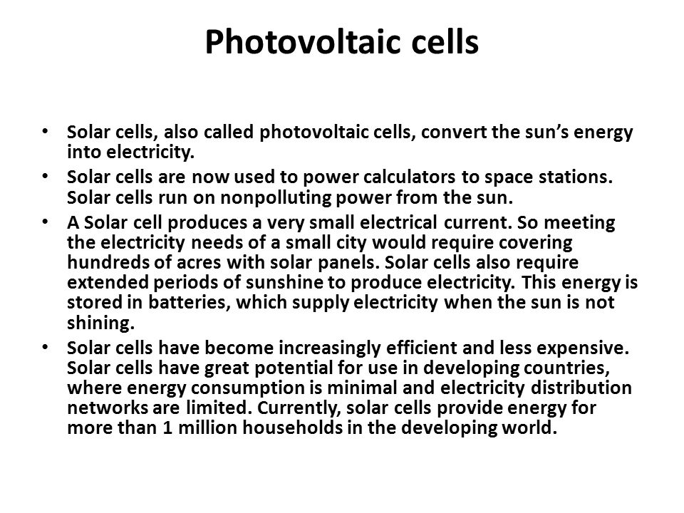 Photovoltaic cells Solar cells, also called photovoltaic cells, convert the sun's energy into electricity. Solar cells are now used to power calculato