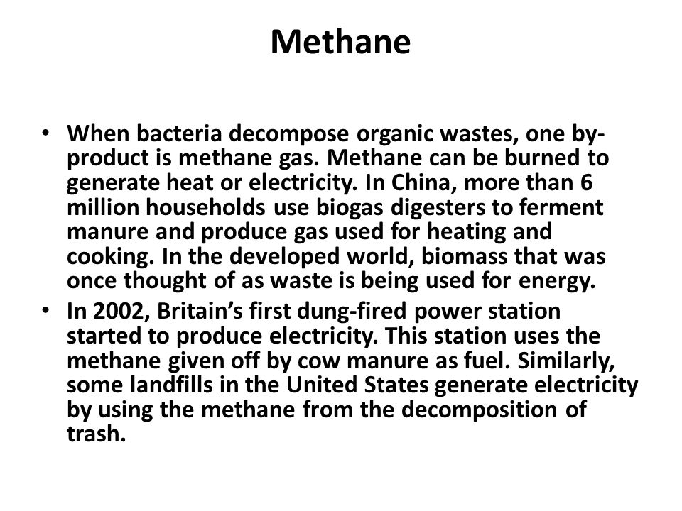 Methane When bacteria decompose organic wastes, one by- product is methane gas. Methane can be burned to generate heat or electricity. In China, more
