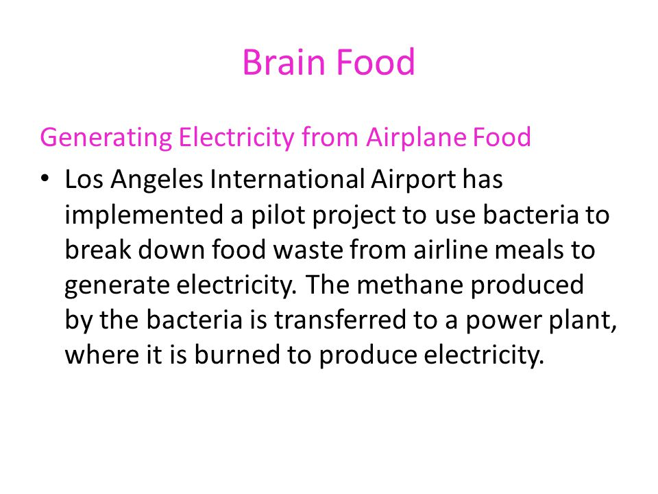 Brain Food Generating Electricity from Airplane Food Los Angeles International Airport has implemented a pilot project to use bacteria to break down f