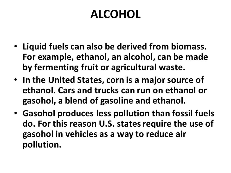 ALCOHOL Liquid fuels can also be derived from biomass. For example, ethanol, an alcohol, can be made by fermenting fruit or agricultural waste. In the