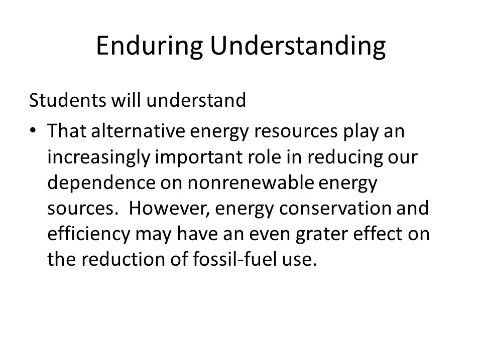 Enduring Understanding Students will understand That alternative energy resources play an increasingly important role in reducing our dependence on no