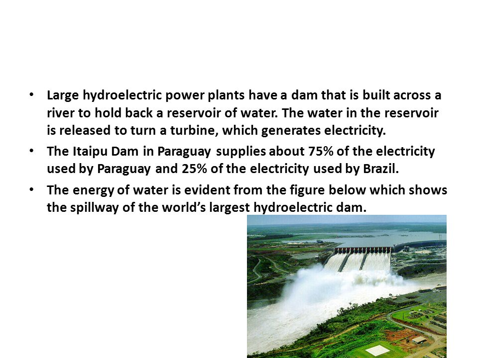 Large hydroelectric power plants have a dam that is built across a river to hold back a reservoir of water. The water in the reservoir is released to