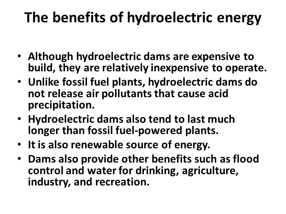 The benefits of hydroelectric energy Although hydroelectric dams are expensive to build, they are relatively inexpensive to operate. Unlike fossil fue
