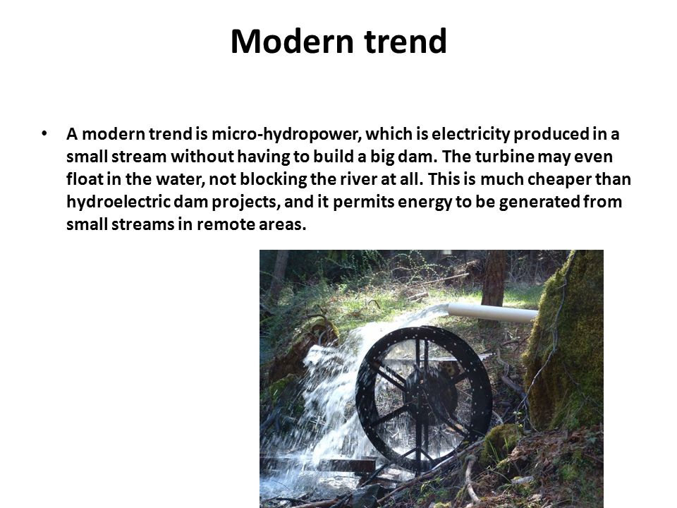 Modern trend A modern trend is micro-hydropower, which is electricity produced in a small stream without having to build a big dam. The turbine may ev