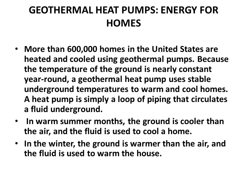 GEOTHERMAL HEAT PUMPS: ENERGY FOR HOMES More than 600,000 homes in the United States are heated and cooled using geothermal pumps. Because the tempera