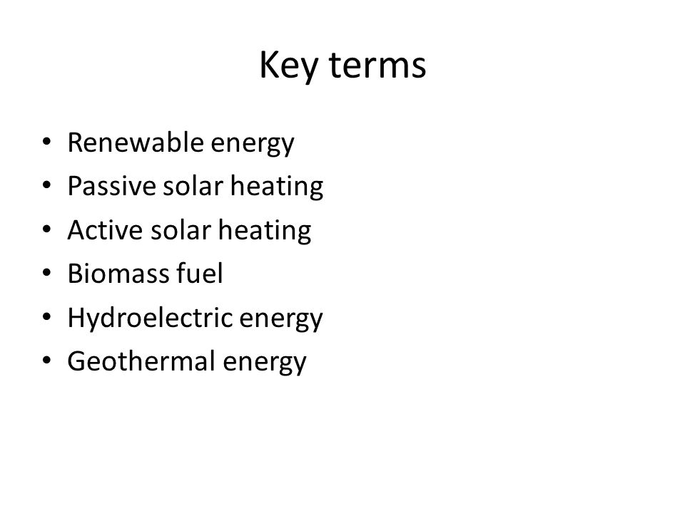 Key terms Renewable energy Passive solar heating Active solar heating Biomass fuel Hydroelectric energy Geothermal energy