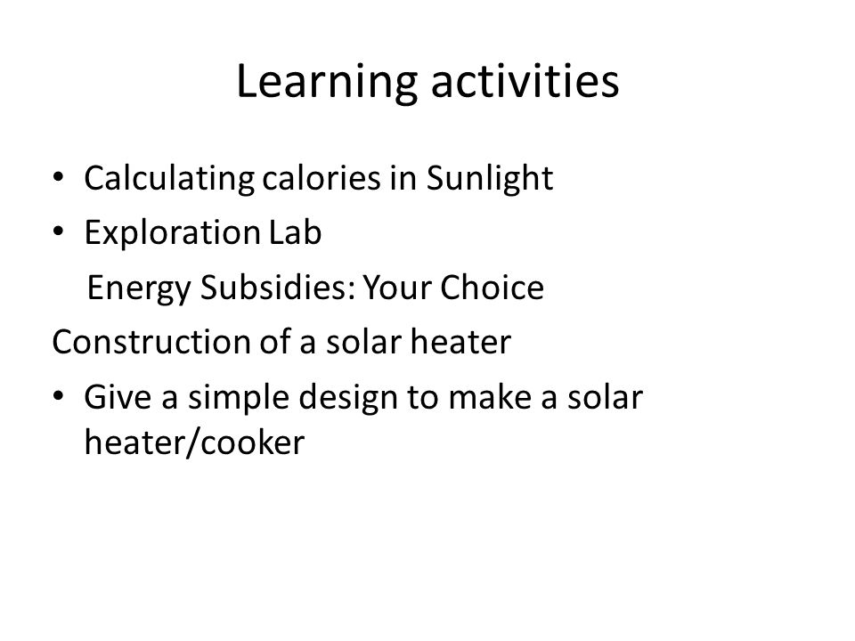Learning activities Calculating calories in Sunlight Exploration Lab Energy Subsidies: Your Choice Construction of a solar heater Give a simple design