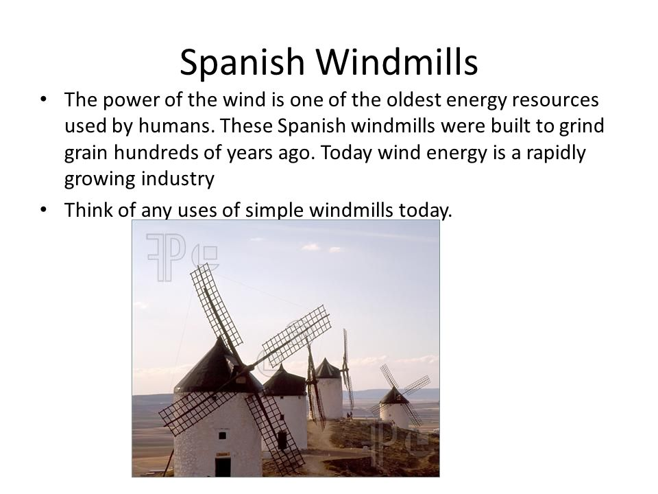 Spanish Windmills The power of the wind is one of the oldest energy resources used by humans. These Spanish windmills were built to grind grain hundre
